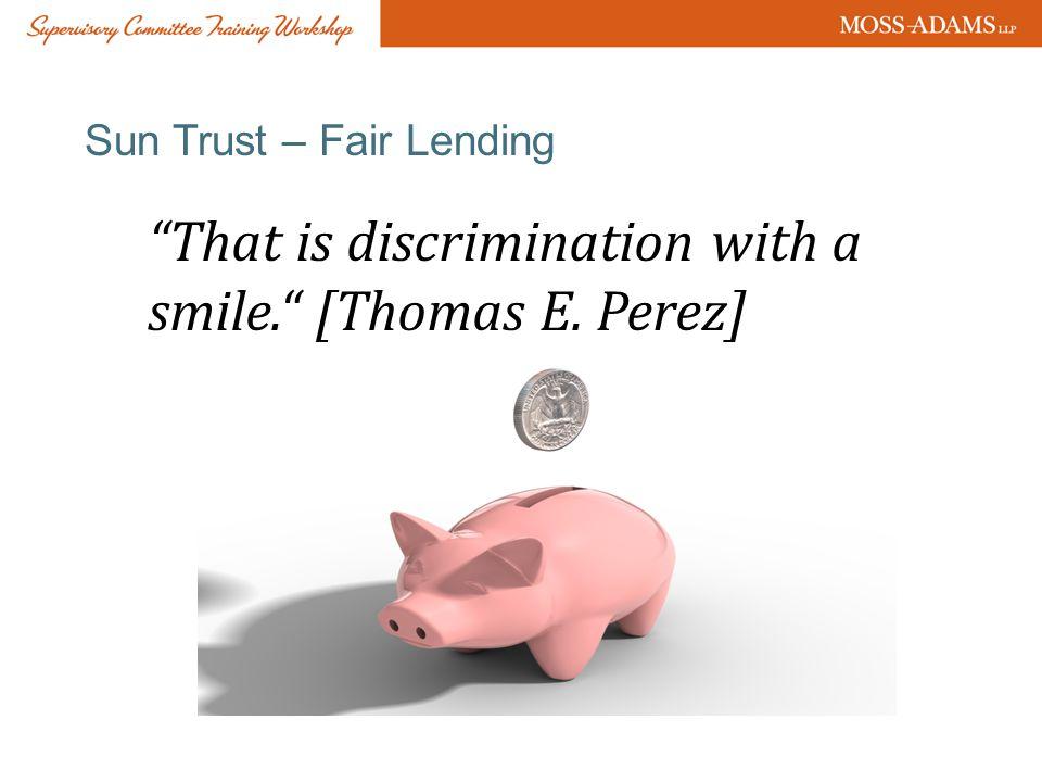 That is discrimination with a smile. [Thomas E. Perez] Sun Trust – Fair Lending