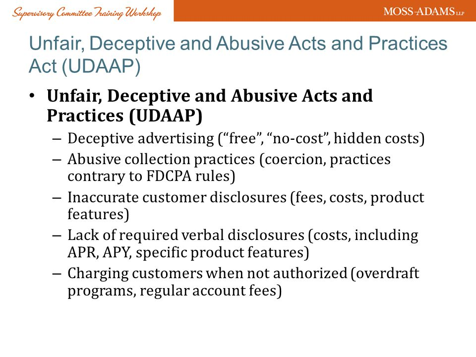 Unfair, Deceptive and Abusive Acts and Practices Act (UDAAP) Unfair, Deceptive and Abusive Acts and Practices (UDAAP) – Deceptive advertising ( free , no-cost , hidden costs) – Abusive collection practices (coercion, practices contrary to FDCPA rules) – Inaccurate customer disclosures (fees, costs, product features) – Lack of required verbal disclosures (costs, including APR, APY, specific product features) – Charging customers when not authorized (overdraft programs, regular account fees)