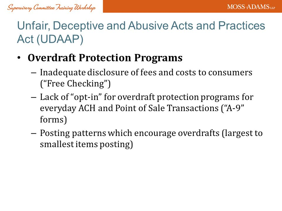 Unfair, Deceptive and Abusive Acts and Practices Act (UDAAP) Overdraft Protection Programs – Inadequate disclosure of fees and costs to consumers ( Free Checking ) – Lack of opt-in for overdraft protection programs for everyday ACH and Point of Sale Transactions ( A-9 forms) – Posting patterns which encourage overdrafts (largest to smallest items posting)