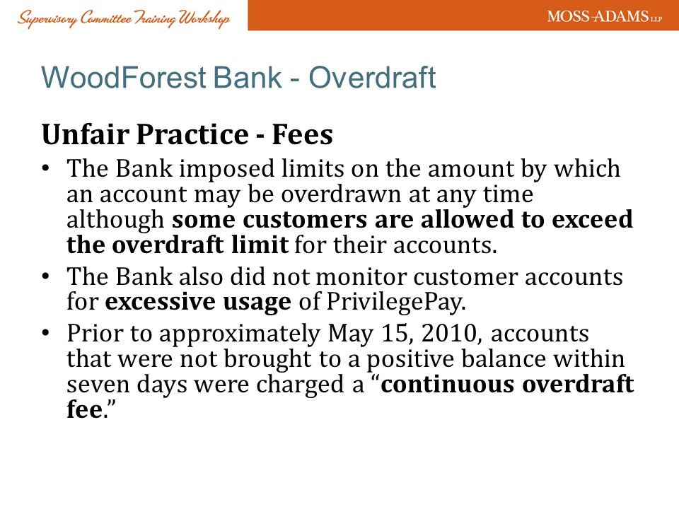WoodForest Bank - Overdraft Unfair Practice - Fees The Bank imposed limits on the amount by which an account may be overdrawn at any time although some customers are allowed to exceed the overdraft limit for their accounts.