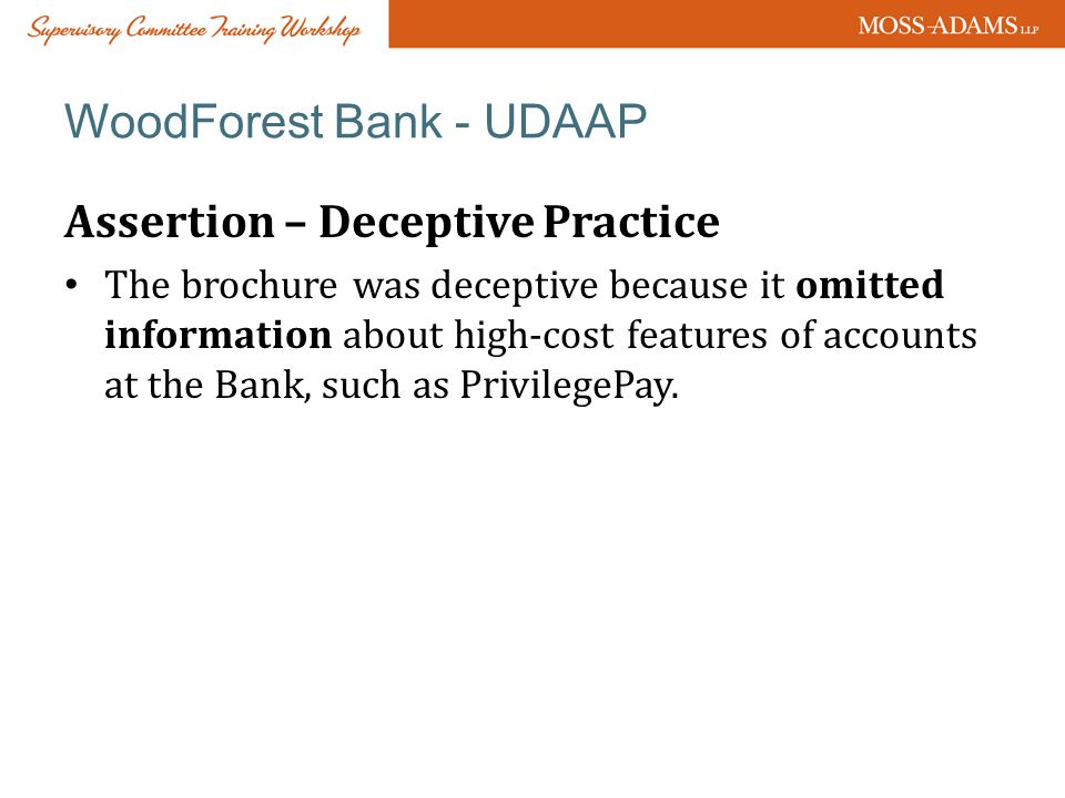 WoodForest Bank - UDAAP Assertion – Deceptive Practice The brochure was deceptive because it omitted information about high-cost features of accounts at the Bank, such as PrivilegePay.