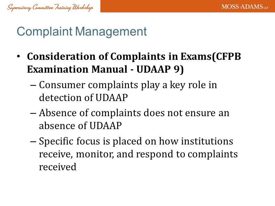 Complaint Management Consideration of Complaints in Exams(CFPB Examination Manual - UDAAP 9) – Consumer complaints play a key role in detection of UDAAP – Absence of complaints does not ensure an absence of UDAAP – Specific focus is placed on how institutions receive, monitor, and respond to complaints received