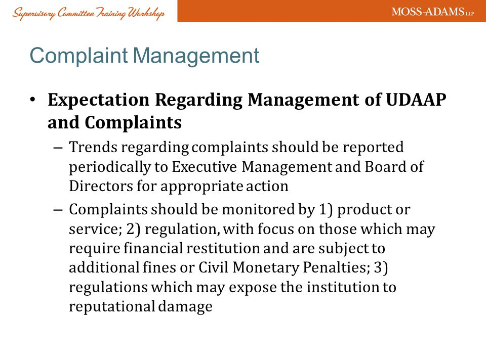 Complaint Management Expectation Regarding Management of UDAAP and Complaints – Trends regarding complaints should be reported periodically to Executive Management and Board of Directors for appropriate action – Complaints should be monitored by 1) product or service; 2) regulation, with focus on those which may require financial restitution and are subject to additional fines or Civil Monetary Penalties; 3) regulations which may expose the institution to reputational damage