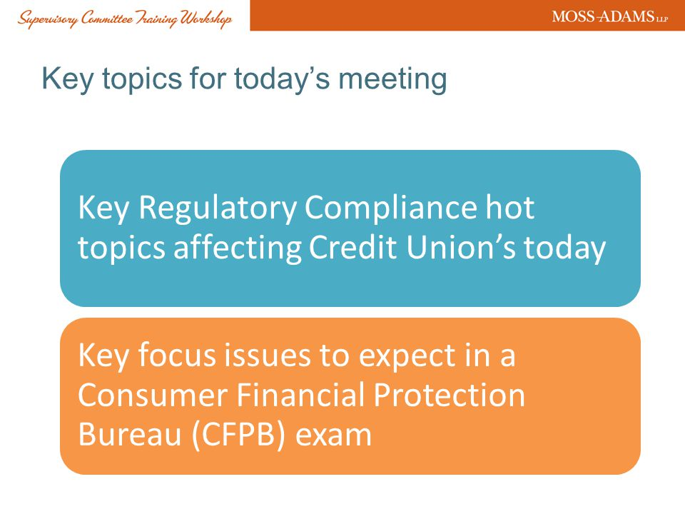 Key topics for today's meeting Key Regulatory Compliance hot topics affecting Credit Union's today Key focus issues to expect in a Consumer Financial Protection Bureau (CFPB) exam