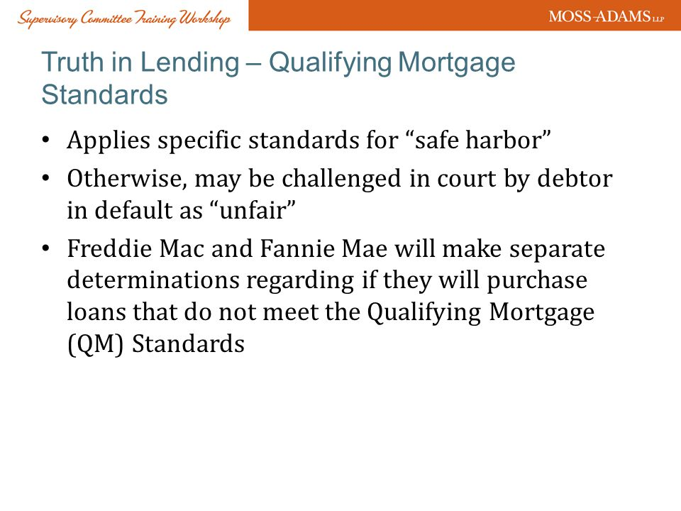 Truth in Lending – Qualifying Mortgage Standards Applies specific standards for safe harbor Otherwise, may be challenged in court by debtor in default as unfair Freddie Mac and Fannie Mae will make separate determinations regarding if they will purchase loans that do not meet the Qualifying Mortgage (QM) Standards