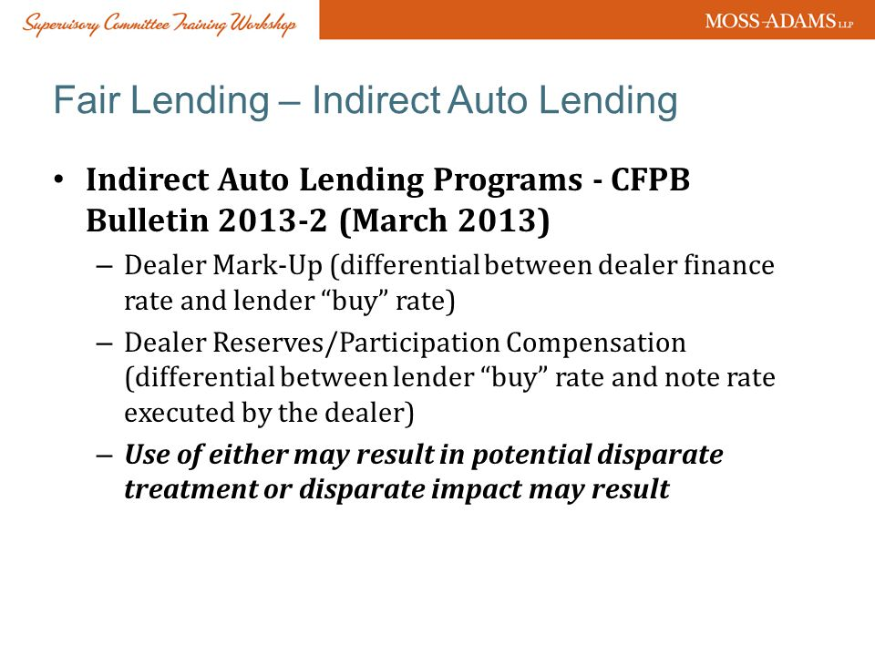 Fair Lending – Indirect Auto Lending Indirect Auto Lending Programs - CFPB Bulletin 2013-2 (March 2013) – Dealer Mark-Up (differential between dealer finance rate and lender buy rate) – Dealer Reserves/Participation Compensation (differential between lender buy rate and note rate executed by the dealer) – Use of either may result in potential disparate treatment or disparate impact may result