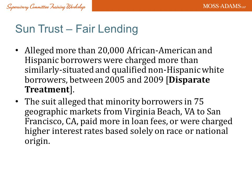 Sun Trust – Fair Lending Alleged more than 20,000 African-American and Hispanic borrowers were charged more than similarly-situated and qualified non-Hispanic white borrowers, between 2005 and 2009 [Disparate Treatment].