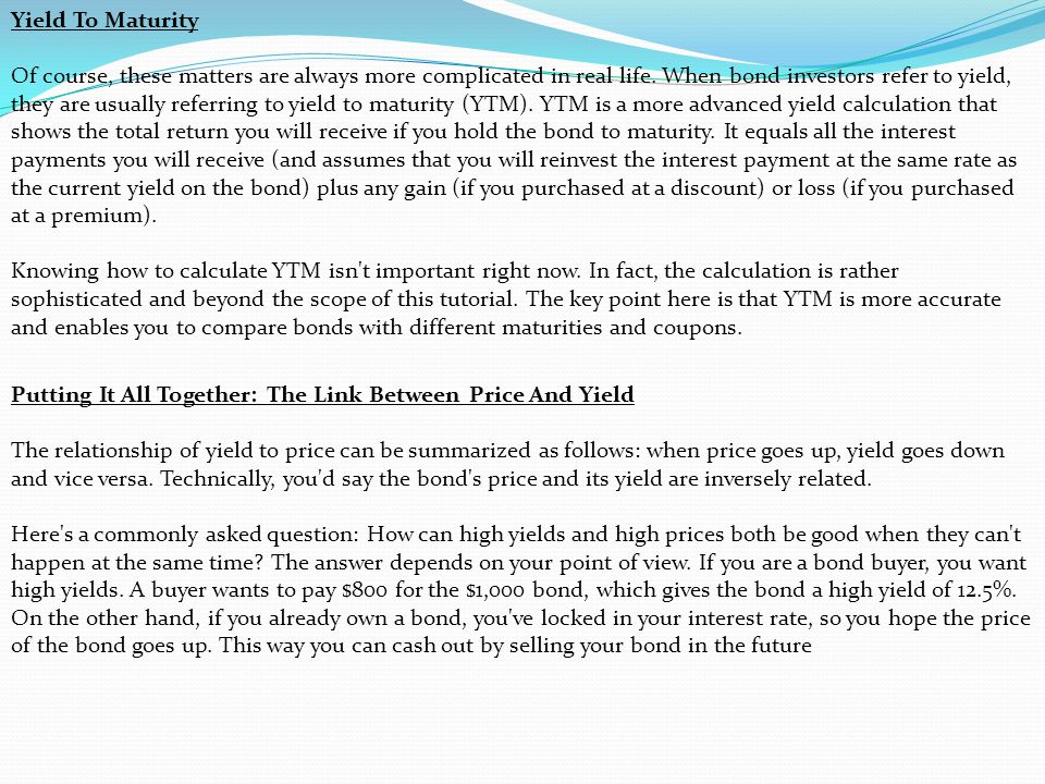 Yield To Maturity Of course, these matters are always more complicated in real life. When bond investors refer to yield, they are usually referring to