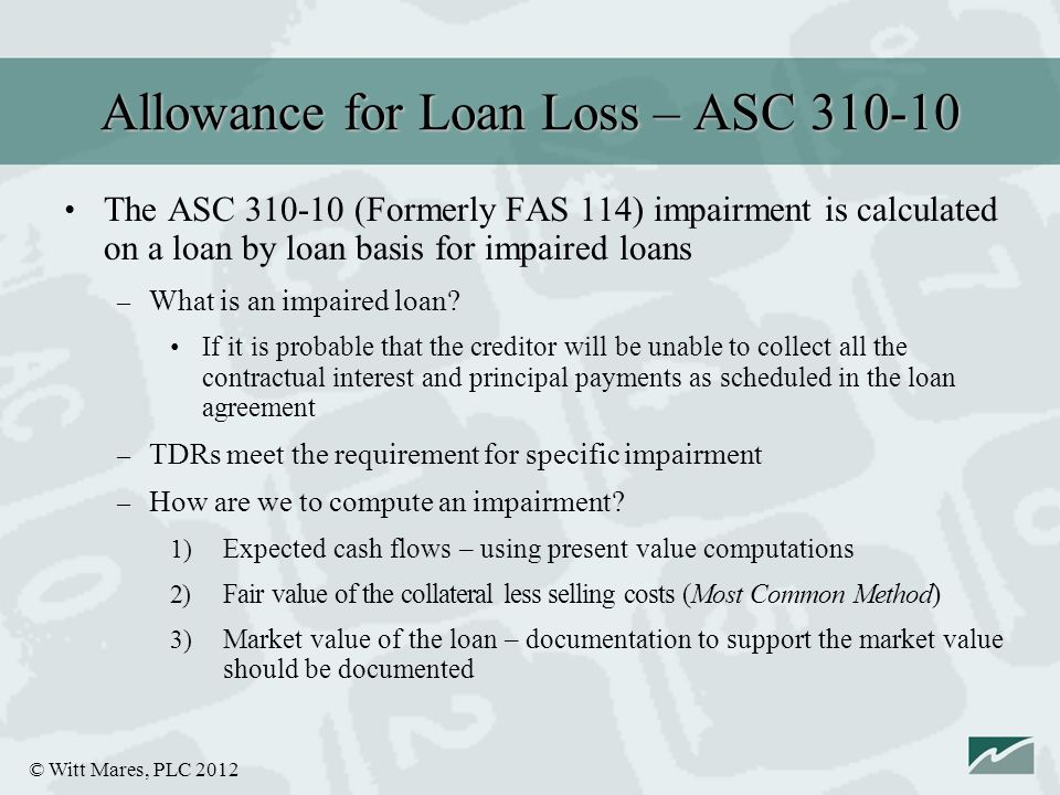 © Witt Mares, PLC 2012 The ASC 310-10 (Formerly FAS 114) impairment is calculated on a loan by loan basis for impaired loans – What is an impaired loan.