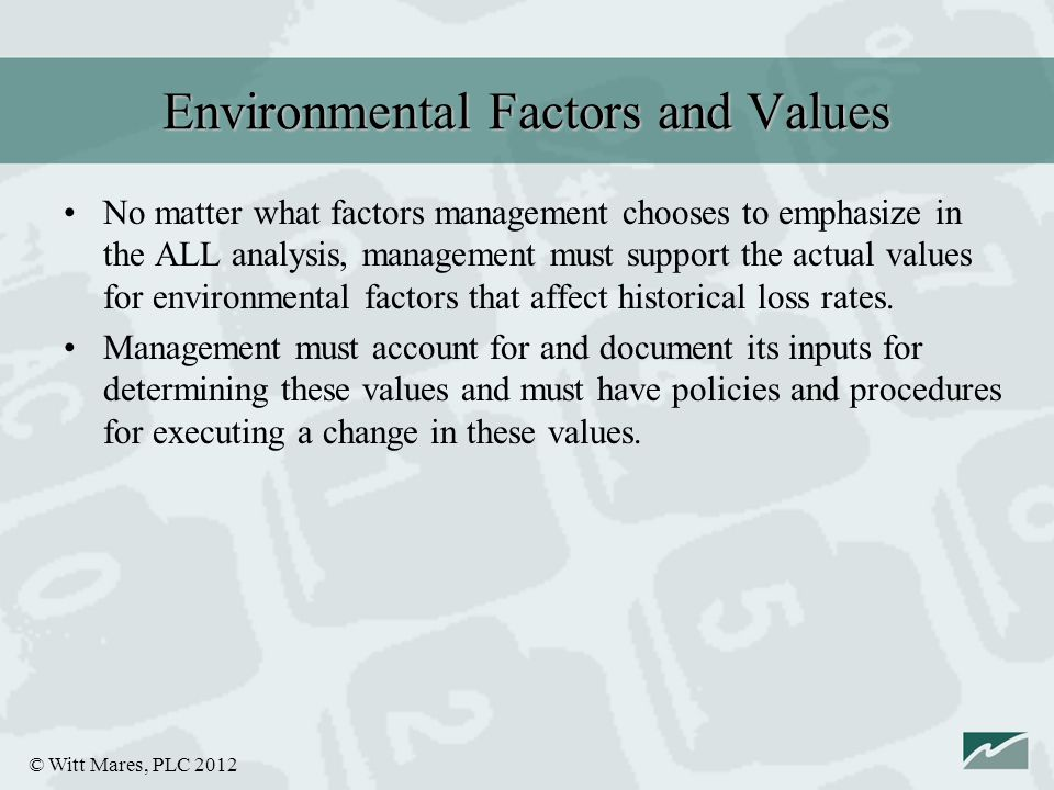 © Witt Mares, PLC 2012 No matter what factors management chooses to emphasize in the ALL analysis, management must support the actual values for environmental factors that affect historical loss rates.
