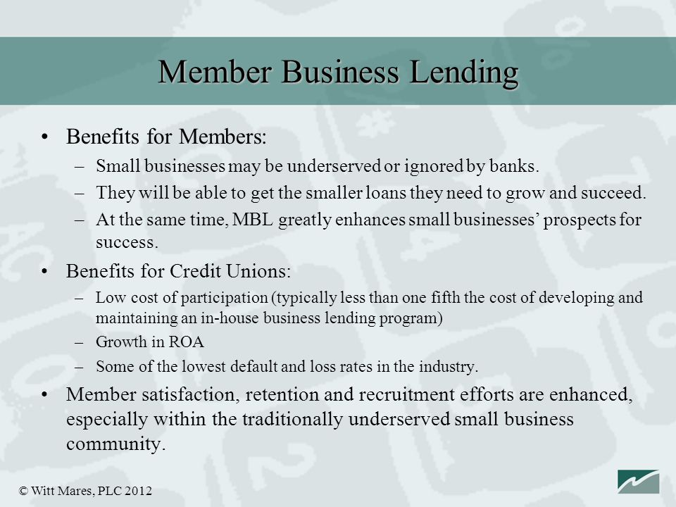 © Witt Mares, PLC 2012 Benefits for Members: –Small businesses may be underserved or ignored by banks.