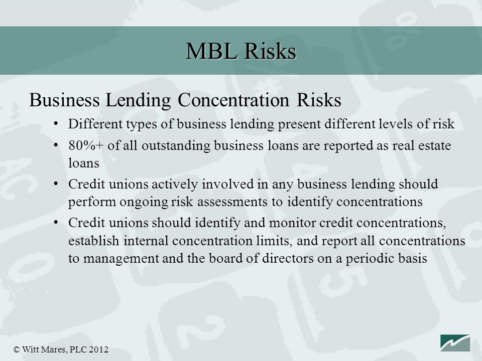 © Witt Mares, PLC 2012 Business Lending Concentration Risks Different types of business lending present different levels of risk 80%+ of all outstanding business loans are reported as real estate loans Credit unions actively involved in any business lending should perform ongoing risk assessments to identify concentrations Credit unions should identify and monitor credit concentrations, establish internal concentration limits, and report all concentrations to management and the board of directors on a periodic basis MBL Risks