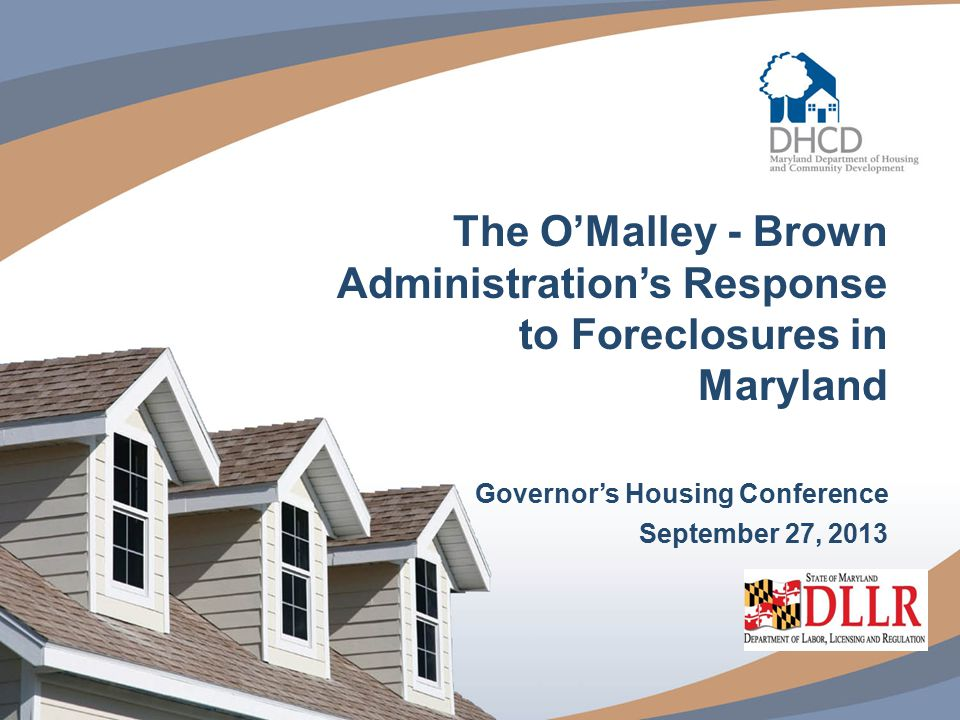 1 The O'Malley - Brown Administration's Response to Foreclosures in Maryland Governor's Housing Conference September 27, 2013