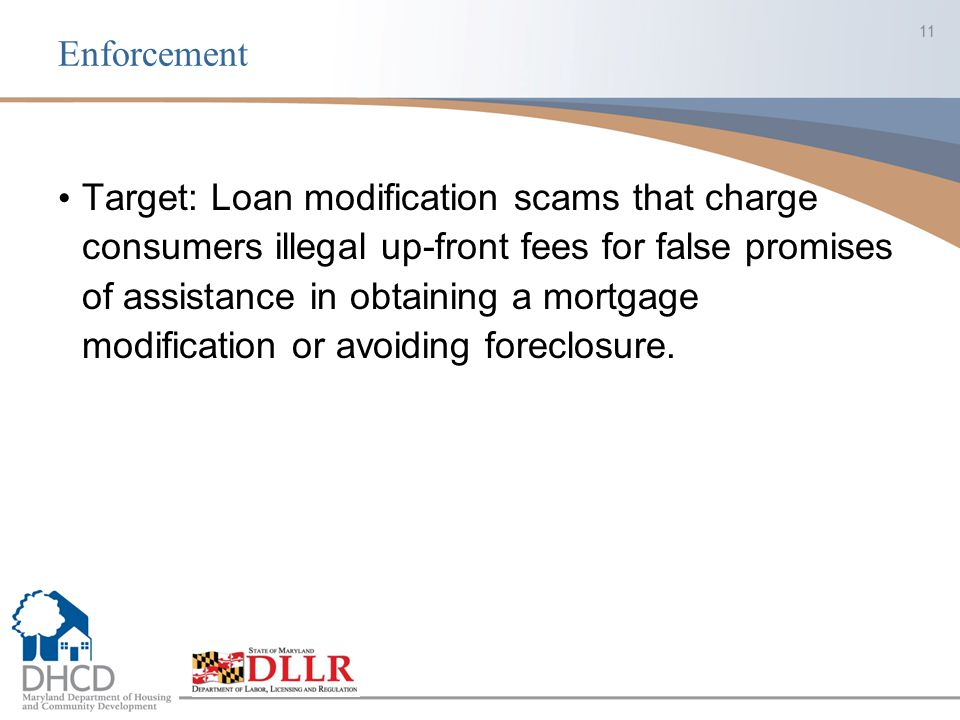 Enforcement Target: Loan modification scams that charge consumers illegal up-front fees for false promises of assistance in obtaining a mortgage modif