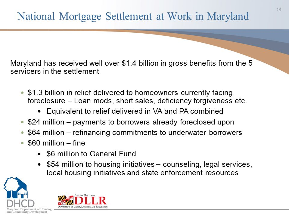 National Mortgage Settlement at Work in Maryland 14 Maryland has received well over $1.4 billion in gross benefits from the 5 servicers in the settlem