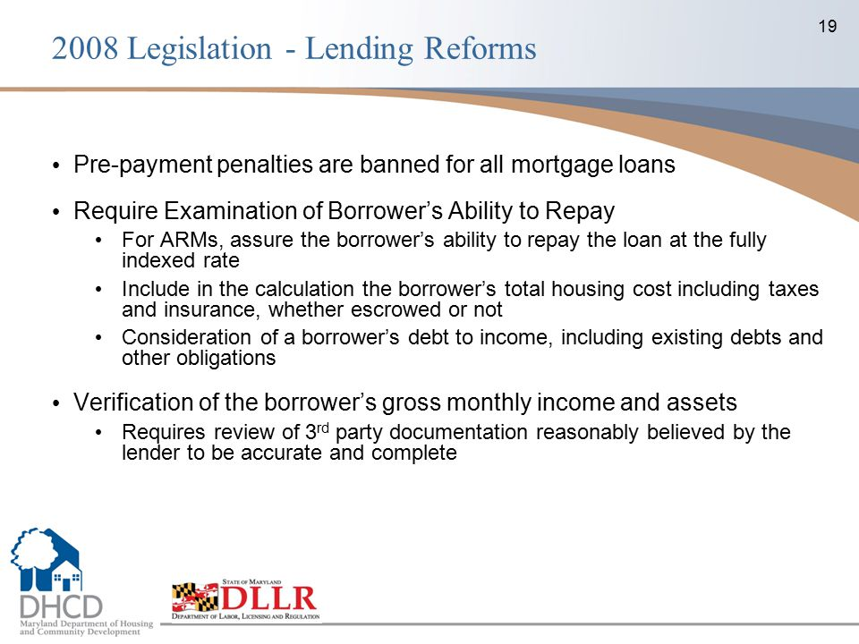 19 Pre-payment penalties are banned for all mortgage loans Require Examination of Borrower's Ability to Repay For ARMs, assure the borrower's ability