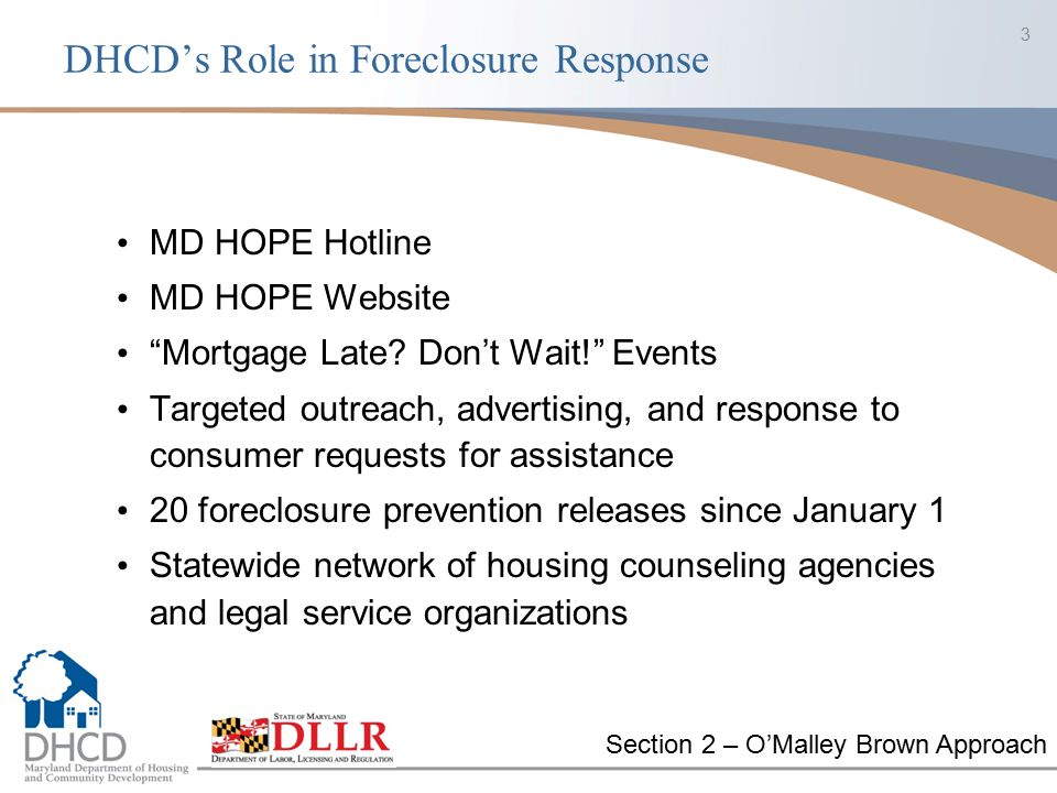 MD HOPE Program Since 2007: More than 70,290 consumers have called the MD HOPE Hotline More than 591,350 have visited the MD HOPE website More than 91,165 people have been assisted by our forty-plus nonprofit partners in the HOPE network More than 1000 volunteer lawyers recruited and trained through the Pro Bono Foreclosure Prevention Project 43 Mortgage Late.