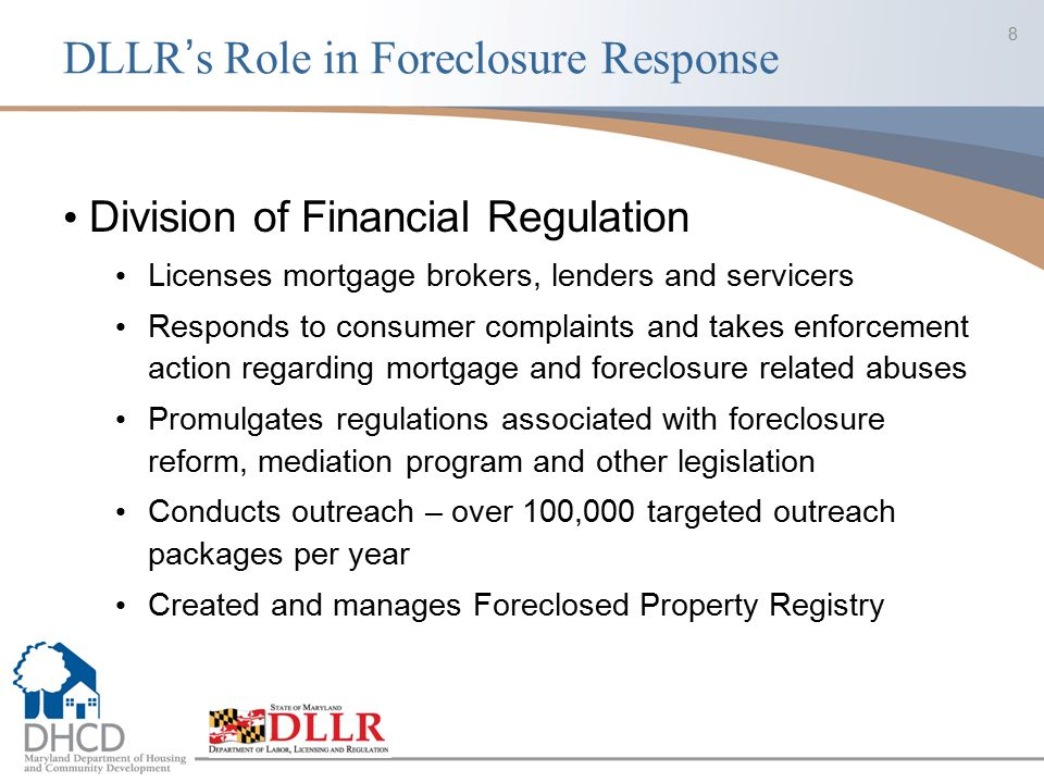 DLLR's Role in Foreclosure Response Division of Financial Regulation Licenses mortgage brokers, lenders and servicers Responds to consumer complaints