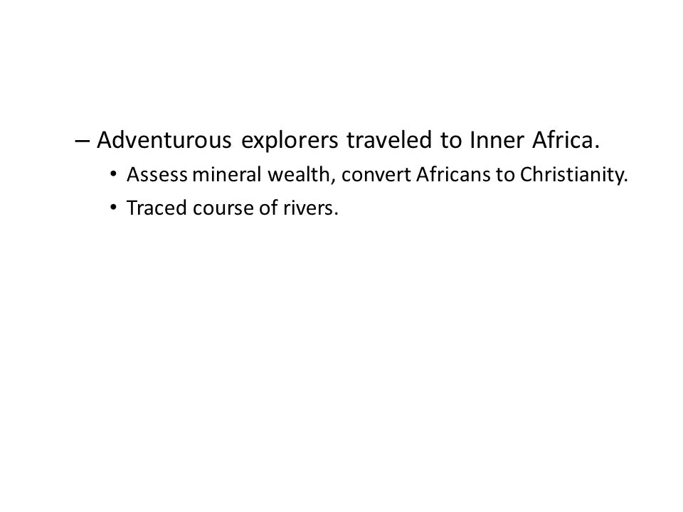 – Adventurous explorers traveled to Inner Africa. Assess mineral wealth, convert Africans to Christianity. Traced course of rivers.