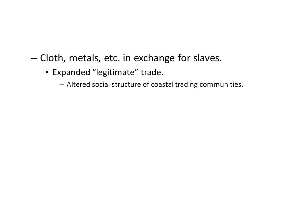 – Cloth, metals, etc.in exchange for slaves. Expanded legitimate trade.