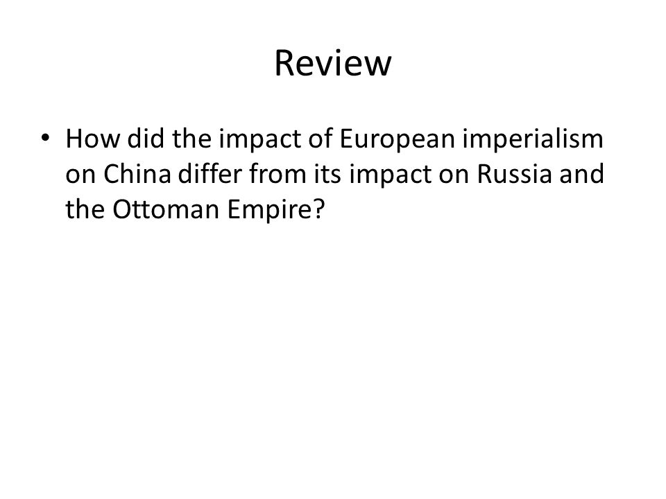 Review How did the impact of European imperialism on China differ from its impact on Russia and the Ottoman Empire?