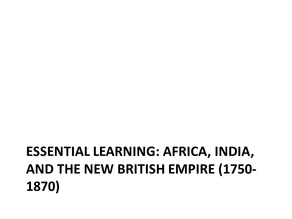 ESSENTIAL LEARNING: AFRICA, INDIA, AND THE NEW BRITISH EMPIRE (1750- 1870)