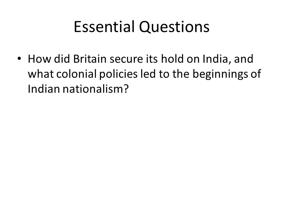 Essential Questions How did Britain secure its hold on India, and what colonial policies led to the beginnings of Indian nationalism?