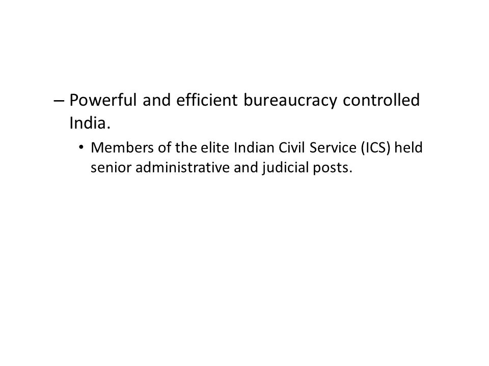 – Powerful and efficient bureaucracy controlled India.