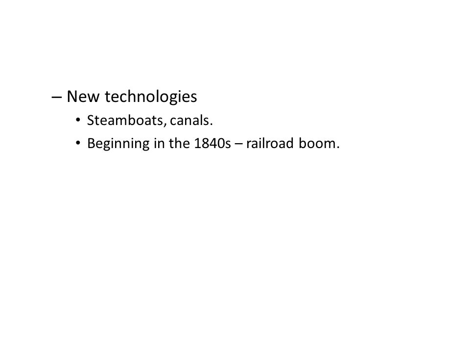 – New technologies Steamboats, canals. Beginning in the 1840s – railroad boom.