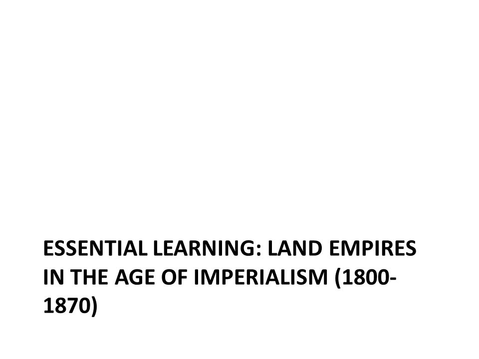 ESSENTIAL LEARNING: LAND EMPIRES IN THE AGE OF IMPERIALISM (1800- 1870)