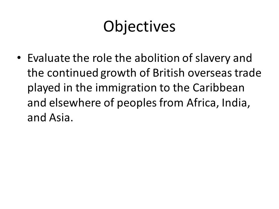 Objectives Evaluate the role the abolition of slavery and the continued growth of British overseas trade played in the immigration to the Caribbean and elsewhere of peoples from Africa, India, and Asia.
