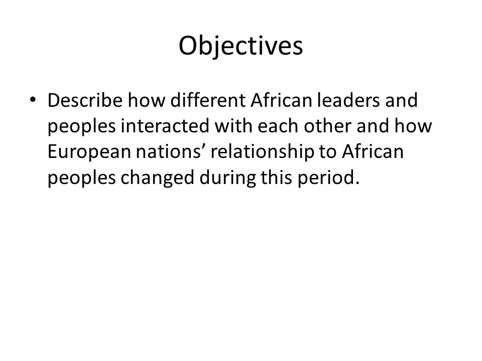 Objectives Describe how different African leaders and peoples interacted with each other and how European nations' relationship to African peoples changed during this period.