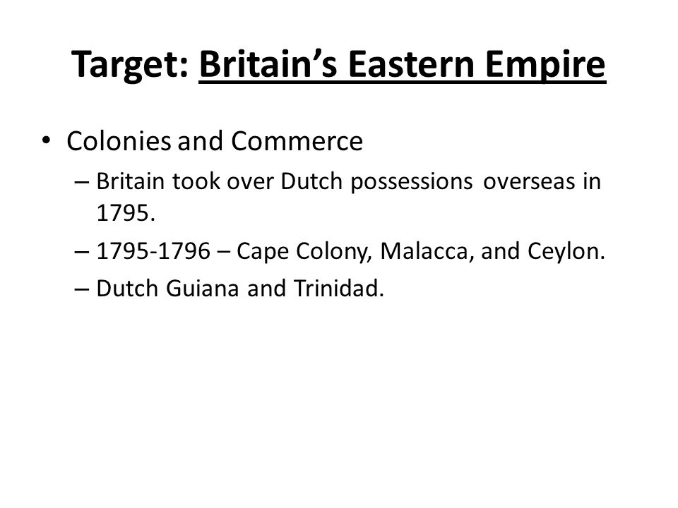 Target: Britain's Eastern Empire Colonies and Commerce – Britain took over Dutch possessions overseas in 1795.