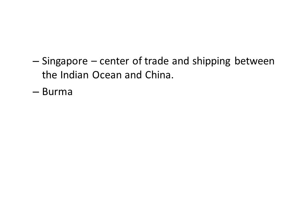 – Singapore – center of trade and shipping between the Indian Ocean and China. – Burma