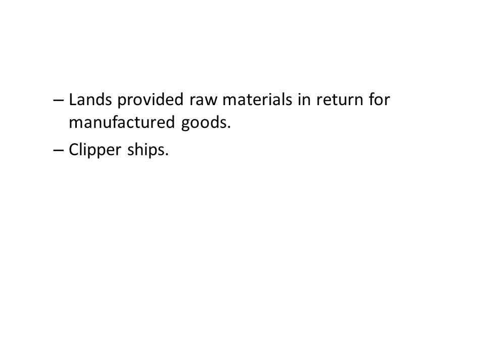 – Lands provided raw materials in return for manufactured goods. – Clipper ships.