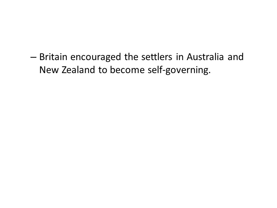 – Britain encouraged the settlers in Australia and New Zealand to become self-governing.