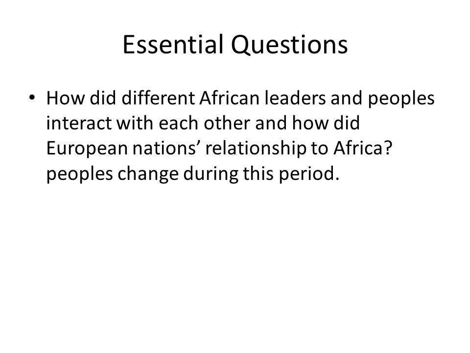 Essential Questions How did different African leaders and peoples interact with each other and how did European nations' relationship to Africa.