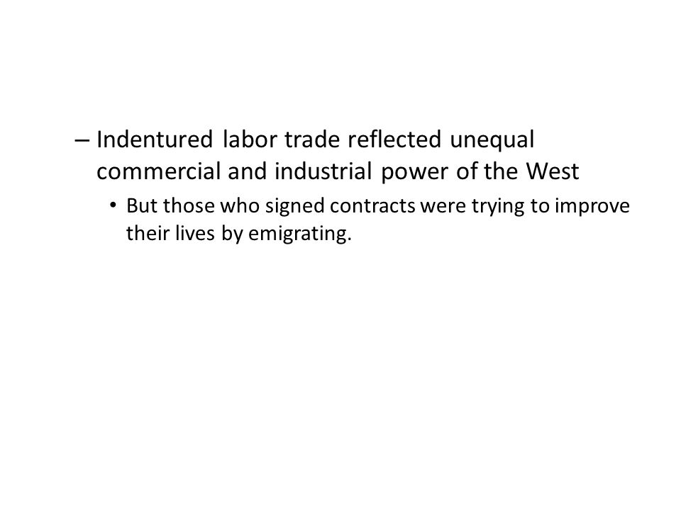 – Indentured labor trade reflected unequal commercial and industrial power of the West But those who signed contracts were trying to improve their lives by emigrating.
