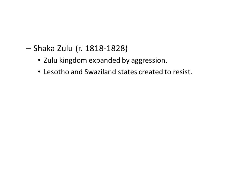 – Shaka Zulu (r. 1818-1828) Zulu kingdom expanded by aggression. Lesotho and Swaziland states created to resist.