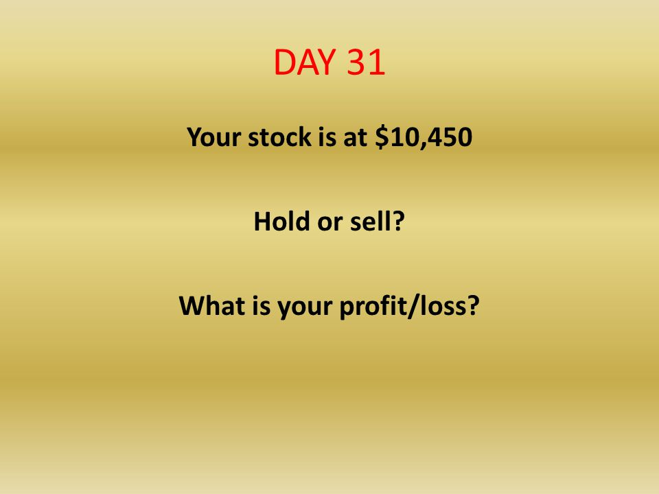 DAY 31 Your stock is at $10,450 Hold or sell? What is your profit/loss?