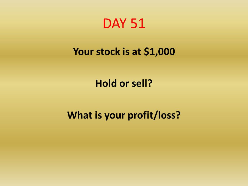 DAY 51 Your stock is at $1,000 Hold or sell? What is your profit/loss?