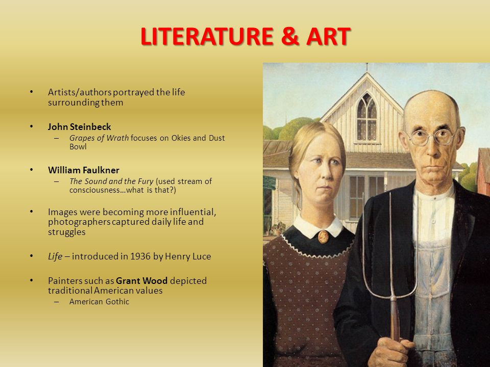 LITERATURE & ART Artists/authors portrayed the life surrounding them John Steinbeck – Grapes of Wrath focuses on Okies and Dust Bowl William Faulkner – The Sound and the Fury (used stream of consciousness…what is that?) Images were becoming more influential, photographers captured daily life and struggles Life – introduced in 1936 by Henry Luce Painters such as Grant Wood depicted traditional American values – American Gothic
