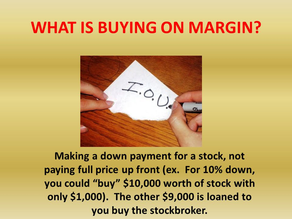 WHAT IS BUYING ON MARGIN.Making a down payment for a stock, not paying full price up front (ex.