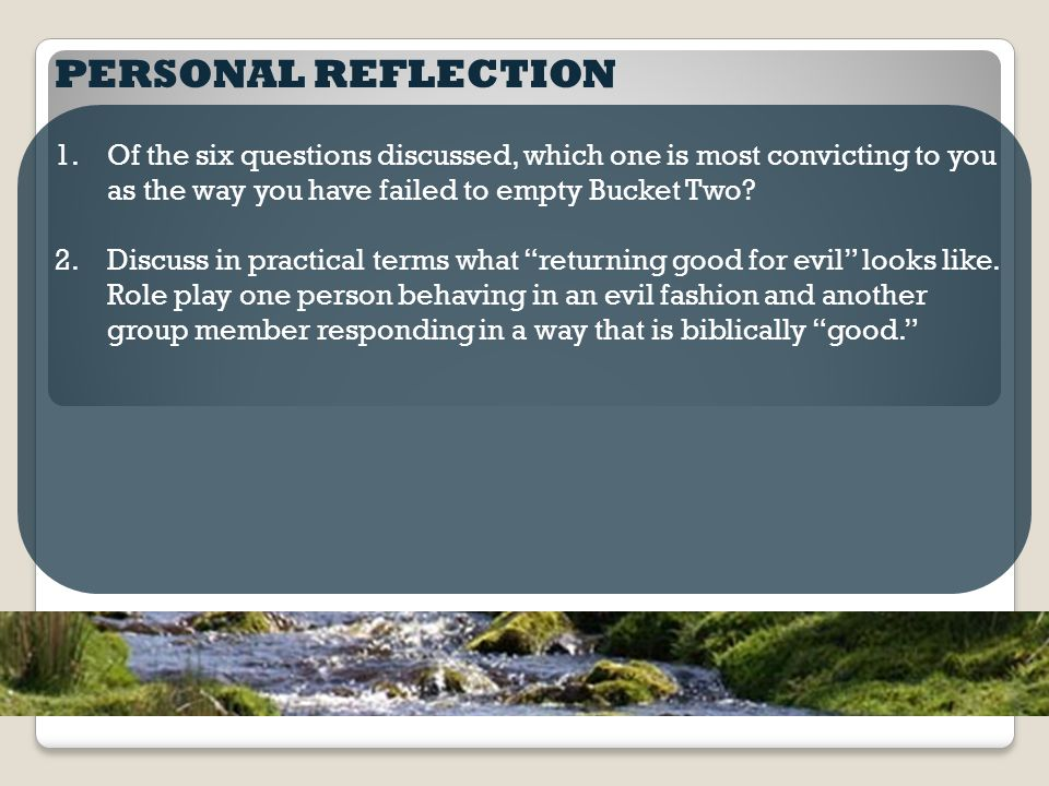 PERSONAL REFLECTION 1.Of the six questions discussed, which one is most convicting to you as the way you have failed to empty Bucket Two.