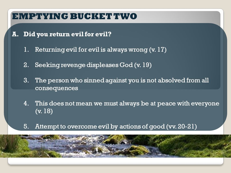 EMPTYING BUCKET TWO A.Did you return evil for evil.