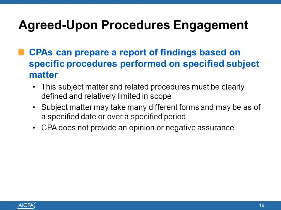 Agreed-Upon Procedures Engagement CPAs can prepare a report of findings based on specific procedures performed on specified subject matter This subjec