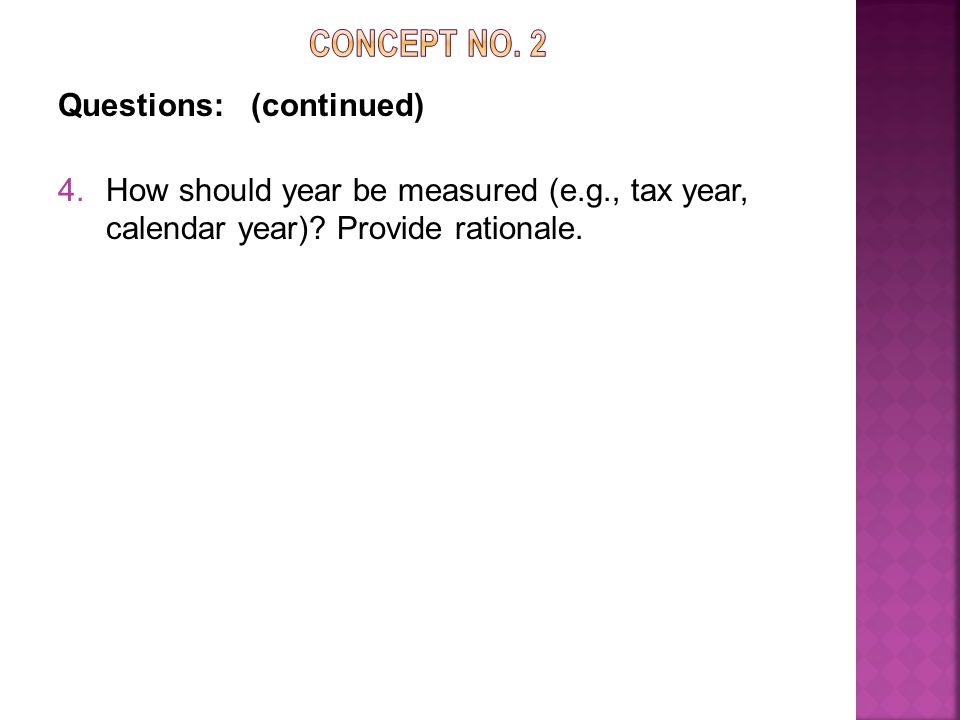 Questions: (continued) 4.How should year be measured (e.g., tax year, calendar year).