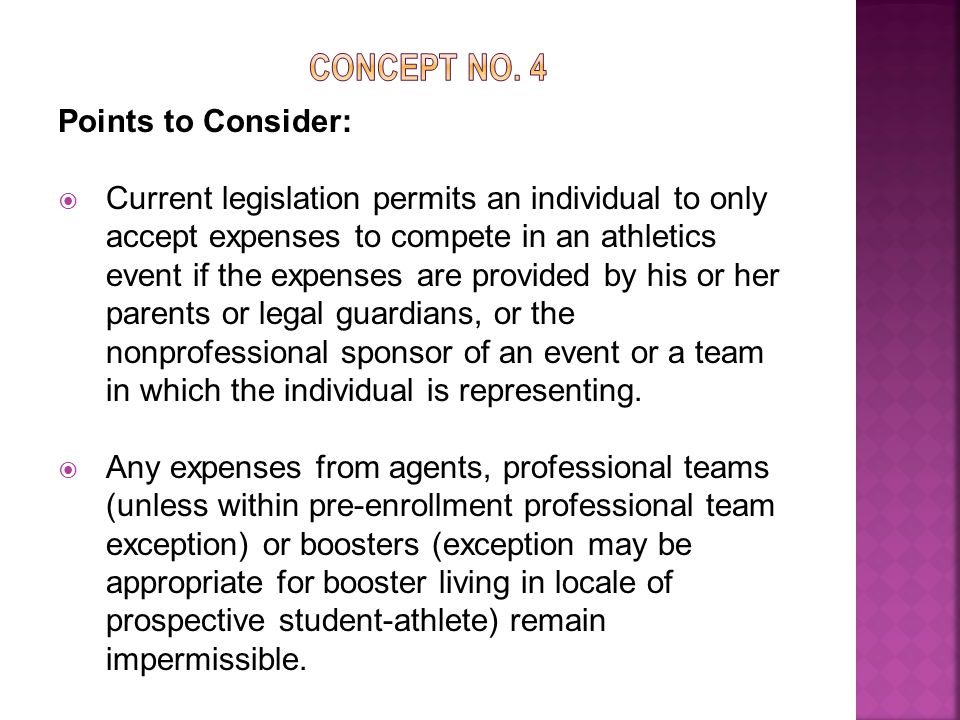 Points to Consider:  Current legislation permits an individual to only accept expenses to compete in an athletics event if the expenses are provided by his or her parents or legal guardians, or the nonprofessional sponsor of an event or a team in which the individual is representing.