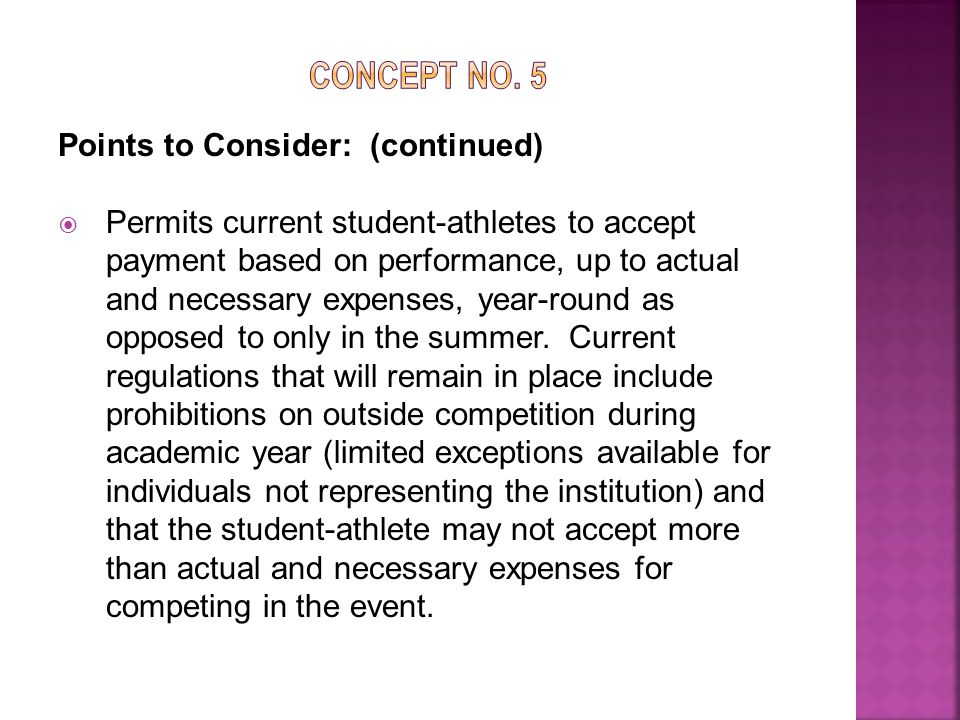 Points to Consider: (continued)  Permits current student-athletes to accept payment based on performance, up to actual and necessary expenses, year-round as opposed to only in the summer.