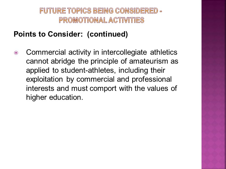 Points to Consider: (continued)  Commercial activity in intercollegiate athletics cannot abridge the principle of amateurism as applied to student-athletes, including their exploitation by commercial and professional interests and must comport with the values of higher education.
